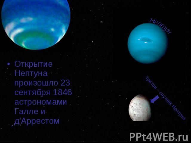 Открытие Нептуна произошло 23 сентября 1846 астрономами Галле и д'Аррестом Открытие Нептуна произошло 23 сентября 1846 астрономами Галле и д'Аррестом