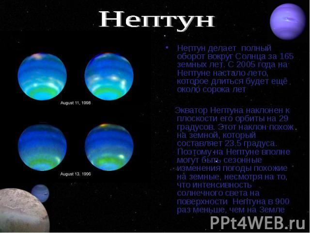 Нептун делает полный оборот вокруг Солнца за 165 земных лет. С 2005 года на Нептуне настало лето, которое длиться будет ещё около сорока лет Экватор Нептуна наклонен к плоскости его орбиты на 29 градусов. Этот наклон похож на земной, который составл…