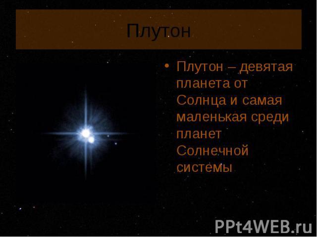 Плутон – девятая планета от Солнца и самая маленькая среди планет Солнечной системы Плутон – девятая планета от Солнца и самая маленькая среди планет Солнечной системы