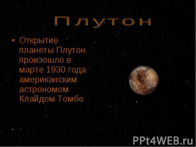 Открытие планеты Плутон произошло в марте 1930 года американским астрономом Клайдом Томбо Открытие планеты Плутон произошло в марте 1930 года американским астрономом Клайдом Томбо