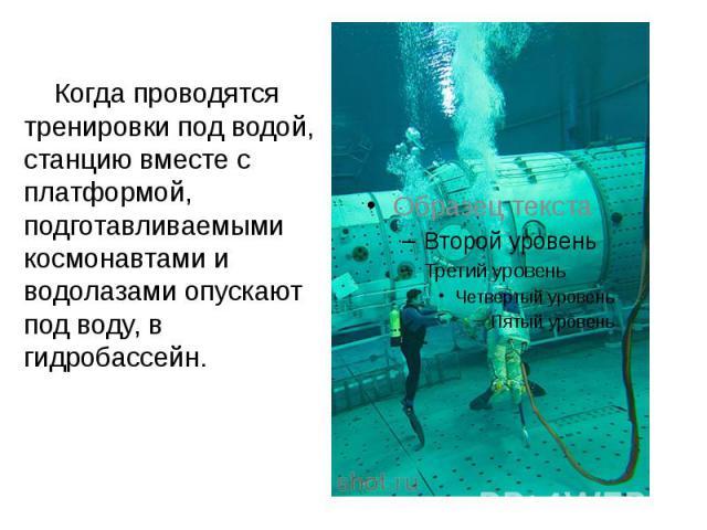 Когда проводятся тренировки под водой, станцию вместе с платформой, подготавливаемыми космонавтами и водолазами опускают под воду, в гидробассейн. Когда проводятся тренировки под водой, станцию вместе с платформой, подготавливаемыми космонавтами и в…
