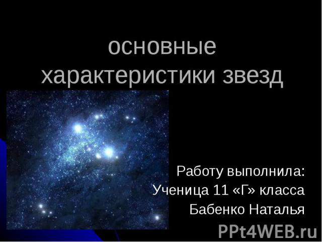 основные характеристики звезд Работу выполнила: Ученица 11 «Г» класса Бабенко Наталья