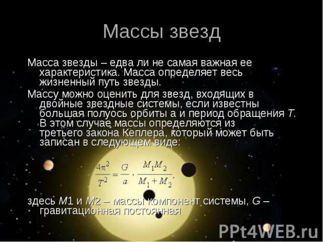 Массы звезд Масса звезды – едва ли не самая важная ее характеристика. Масса определяет весь жизненный путь звезды. Массу можно оценить для звезд, входящих в двойные звездные системы, если известны большая полуось орбиты а и период обращенияT. …