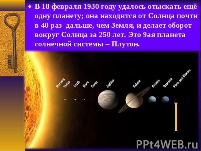 В 18 февраля 1930 году удалось отыскать ещё одну планету; она находится от Солнца почти в 40 раз дальше, чем Земля, и делает оборот вокруг Солнца за 250 лет. Это 9ая планета солнечной системы – Плутон. В 18 февраля 1930 году удалось отыскать ещё одн…