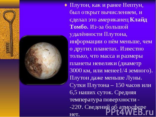 Плутон, как и ранее Нептун, был открыт вычислением, и сделал это американец Клайд Томбо. Из-за большой удалённости Плутона, информации о нём меньше, чем о других планетах. Известно только, что масса и размеры планеты невелики (диаметр 3000 км, или м…