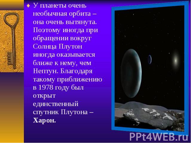 У планеты очень необычная орбита – она очень вытянута. Поэтому иногда при обращении вокруг Солнца Плутон иногда оказывается ближе к нему, чем Нептун. Благодаря такому приближению в 1978 году был открыт единственный спутник Плутона – Харон. У планеты…