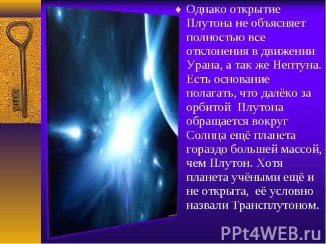 Однако открытие Плутона не объясняет полностью все отклонения в движении Урана, а так же Нептуна. Есть основание полагать, что далёко за орбитой Плутона обращается вокруг Солнца ещё планета гораздо большей массой, чем Плутон. Хотя планета учёными ещ…