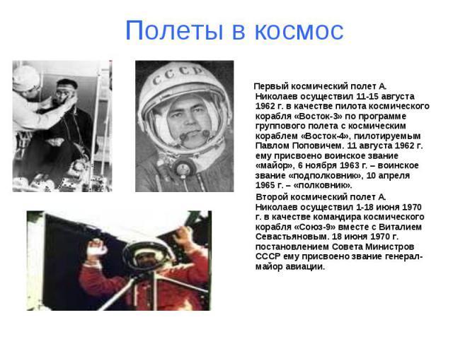 Полеты в космос Первый космический полет А. Николаев осуществил 11-15 августа 1962 г. в качестве пилота космического корабля «Восток-3» по программе группового полета с космическим кораблем «Восток-4», пилотируемым Павлом Поповичем. 11 августа 1962 …