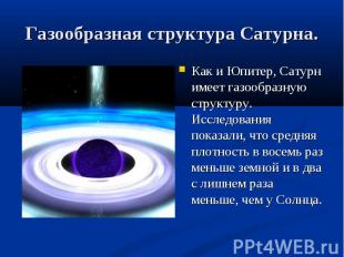 Как и Юпитер, Сатурн имеет газообразную структуру. Исследования показали, что ср