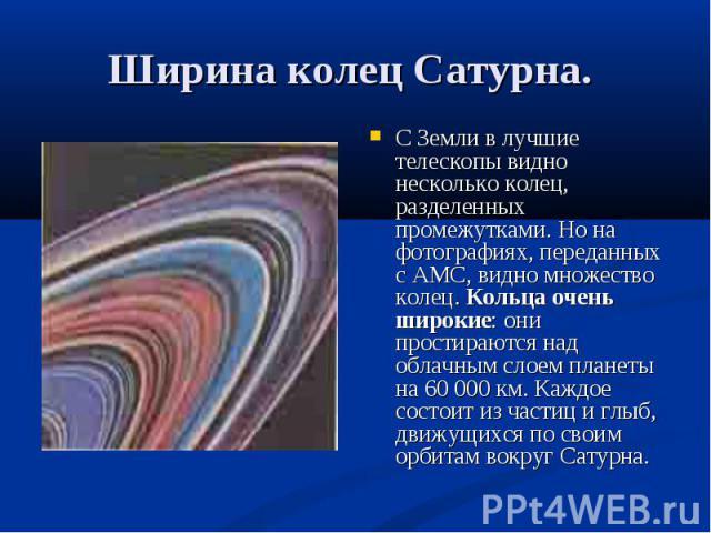 С Земли в лучшие телескопы видно несколько колец, разделенных промежутками. Но на фотографиях, переданных с АМС, видно множество колец. Кольца очень широкие: они простираются над облачным слоем планеты на 60 000 км. Каждое состоит из частиц и глыб, …