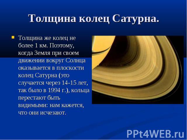 Толщина же колец не более 1 км. Поэтому, когда Земля при своем движении вокруг Солнца оказывается в плоскости колец Сатурна (это случается через 14-15 лет, так было в 1994 г.), кольца перестают быть видимыми: нам кажется, что они исчезают. Толщина ж…