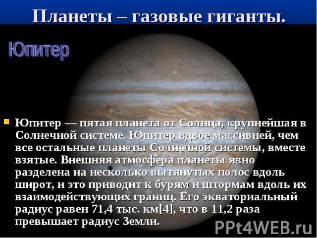 Юпитер — пятая планета от Солнца, крупнейшая в Солнечной системе. Юпитер вдвое массивней, чем все остальные планеты Солнечной системы, вместе взятые. Внешняя атмосфера планеты явно разделена на несколько вытянутых полос вдоль широт, и это приводит к…