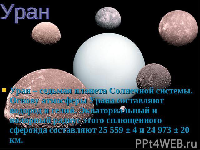 Уран – седьмая планета Солнечной системы. Основу атмосферы Урана составляют водород и гелий. Экваториальный и полярный радиус этого сплющенного сфероида составляют 25 559 ± 4 и 24 973 ± 20 км. Уран – седьмая планета Солнечной системы. Основу атмосфе…