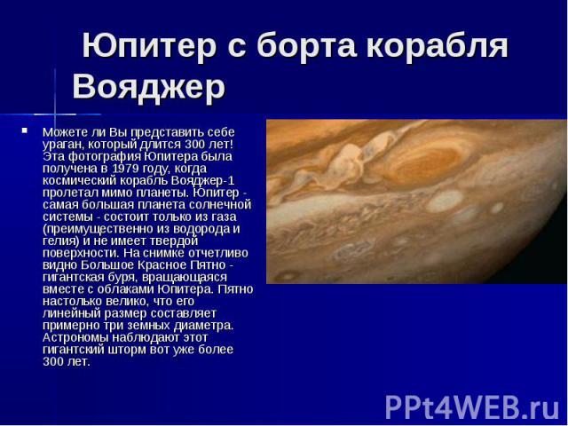 Юпитер с борта корабля Вояджер Можете ли Вы представить себе ураган, который длится 300 лет! Эта фотография Юпитера была получена в 1979 году, когда космический корабль Вояджер-1 пролетал мимо планеты. Юпитер - самая большая планета солнечной …