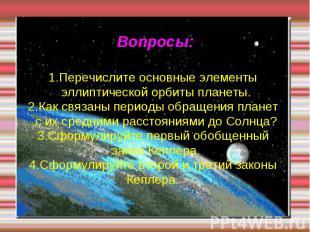 Вопросы: 1.Перечислите основные элементы эллиптической орбиты планеты. 2.Как свя