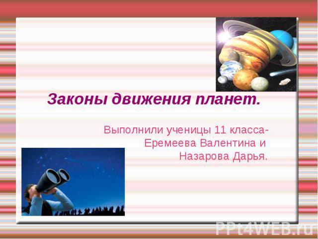 Законы движения планет. Выполнили ученицы 11 класса- Еремеева Валентина и Назарова Дарья.
