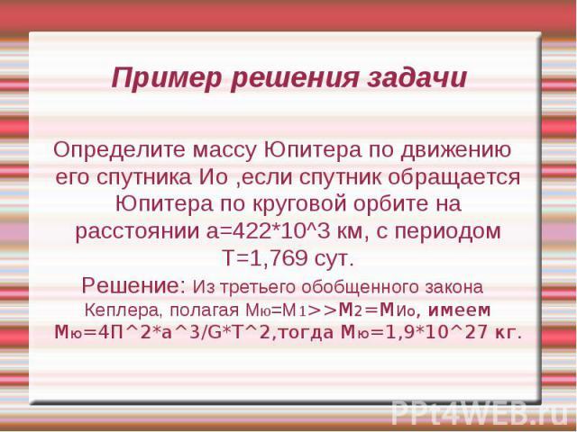 Пример решения задачи Определите массу Юпитера по движению его спутника Ио ,если спутник обращается Юпитера по круговой орбите на расстоянии а=422*10^3 км, с периодом Т=1,769 сут. Решение: Из третьего обобщенного закона Кеплера, полагая Мю=М1>>…