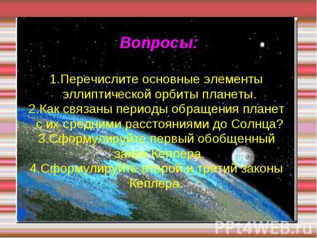 Вопросы: 1.Перечислите основные элементы эллиптической орбиты планеты. 2.Как связаны периоды обращения планет с их средними расстояниями до Солнца? 3.Сформулируйте первый обобщенный закон Кеплера. 4.Сформулируйте второй и третий законы Кеплера.