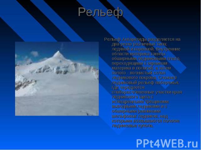 Рельеф Антарктиды разделяется на два резко различных типа: ледяной и коренной. Внутренние области материка заняты обширными ледниковыми плато, переходящими к окраинам материка в пологий, а затем полого - волнистый склон ледникового покрова. Сложнее …