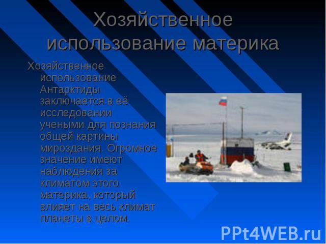 Хозяйственное использование Антарктиды заключается в её исследовании учеными для познания общей картины мироздания. Огромное значение имеют наблюдения за климатом этого материка, который влияет на весь климат планеты в целом. Хозяйственное использов…