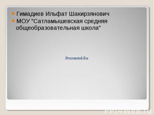 """Гимадиев Ильфат Шакирзянович Гимадиев Ильфат Шакирзянович МОУ """"Сатламышевск"""