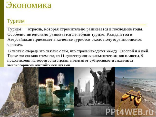 Туризм — отрасль, которая стремительно развивается в последние годы. Особенно интенсивно развивается лечебный туризм. Каждый год в Азербайджан приезжает в качестве туристов около полутора миллионов человек. Туризм — отрасль, которая стремительно раз…
