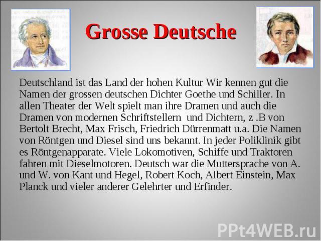 Deutschland ist das Land der hohen Kultur Wir kennen gut die Namen der grossen deutschen Dichter Goethe und Schiller. In allen Theater der Welt spielt man ihre Dramen und auch die Dramen von modernen Schriftstellern und Dichtern, z .B von Bertolt Br…