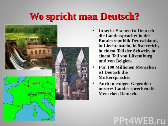 In sechs Staaten ist Deutsch die Landessprache: in der Bundesrepublik Deutschland, in Liechtenstein, in österreich, in einem Teil der Schweiz, in einem Teil von Lüxemburg und von Belgien. In sechs Staaten ist Deutsch die Landessprache: in der Bundes…