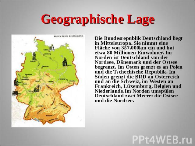 Die Bundesrepublik Deutschland liegt in Mitteleuropa. Sie nimmt eine Fläche von 357.000km ein und hat etwa 80 Millionen Einwohner. Im Norden ist Deutschland von der Nordsee, Dänemark und der Ostsee begrenzt. Im Osten grenzt es an Polen und die Tsche…