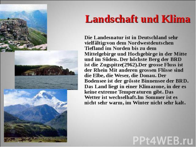Die Landesnatur ist in Deutschland sehr vielfältig:von dem Nordwestdeutschen Tiefland im Norden bis zu dem Mittelgebirge und Hochgebirge in der Mitte und im Süden. Der höchste Berg der BRD ist die Zugspitze(2962).Der grosse Fluss ist der Rhein Mit a…