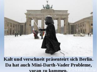 Kalt und verschneit präsenteirt sich Berlin. Da hat auch Mini-Darth-Vader Proble