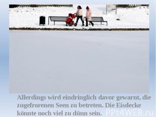 Allerdings wird eindringlich davor gewarnt, die zugefrorenen Seen zu betreten. D