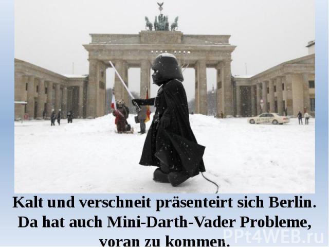 Kalt und verschneit präsenteirt sich Berlin. Da hat auch Mini-Darth-Vader Probleme, voran zu kommen.