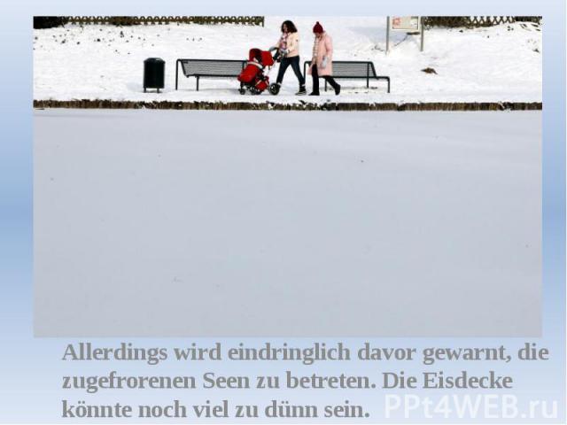 Allerdings wird eindringlich davor gewarnt, die zugefrorenen Seen zu betreten. Die Eisdecke könnte noch viel zu dünn sein.
