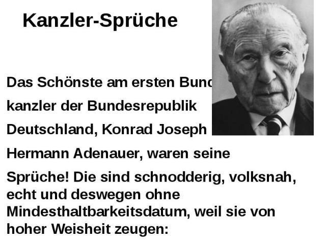 Kanzler-Sprüche Das Schönste am ersten Bundes- kanzler der Bundesrepublik Deutschland, Konrad Joseph Hermann Adenauer, waren seine Sprüche! Die sind schnodderig, volksnah, echt und deswegen ohne Mindesthaltbarkeitsdatum, weil sie von hoher Weisheit …