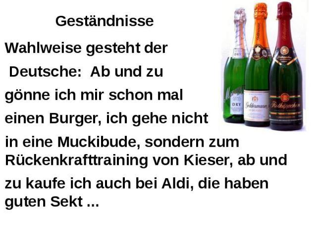 Geständnisse Wahlweise gesteht der Deutsche: Ab und zu gönne ich mir schon mal einen Burger, ich gehe nicht in eine Muckibude, sondern zum Rückenkrafttraining von Kieser, ab und zu kaufe ich auch bei Aldi, die haben guten Sekt ...