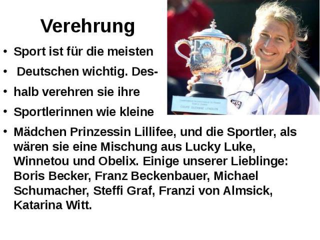 Verehrung Sport ist für die meisten Deutschen wichtig. Des- halb verehren sie ihre Sportlerinnen wie kleine Mädchen Prinzessin Lillifee, und die Sportler, als wären sie eine Mischung aus Lucky Luke, Winnetou und Obelix. Einige unserer Lieblinge: Bor…