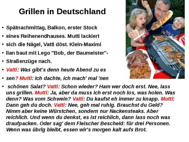 """Grillen in Deutschland Spätnachmittag, Balkon, erster Stock eines Reihenendhauses. Mutti lackiert sich die Nägel, Vatti döst. Klein-Maximi lian baut mit Lego """"Bob, der Baumeister""""- Straßenzüge nach. Vatti: Was gibt's denn heute Abend zu es…"""