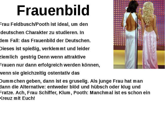 Frauenbild Frau Feldbusch/Pooth ist ideal, um den deutschen Charakter zu studieren. In dem Fall: das Frauenbild der Deutschen. Dieses ist spießig, verklemmt und leider ziemlich gestrig Denn wenn attraktive Frauen nur dann erfolgreich werden können, …