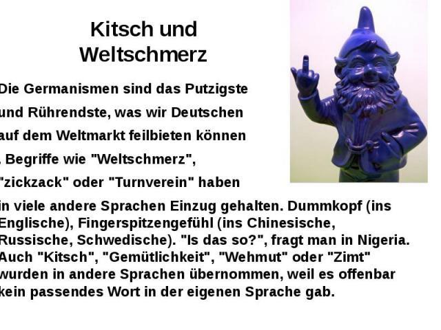 """Kitsch und Weltschmerz Die Germanismen sind das Putzigste und Rührendste, was wir Deutschen auf dem Weltmarkt feilbieten können . Begriffe wie """"Weltschmerz"""", """"zickzack"""" oder """"Turnverein"""" haben in viele andere Sprachen E…"""