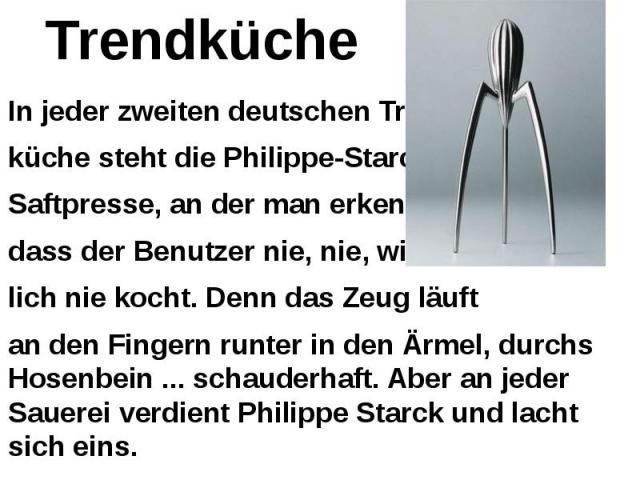 Trendküche In jeder zweiten deutschen Trend- küche steht die Philippe-Starck- Saftpresse, an der man erkennt, dass der Benutzer nie, nie, wirk- lich nie kocht. Denn das Zeug läuft an den Fingern runter in den Ärmel, durchs Hosenbein ... schauderhaft…
