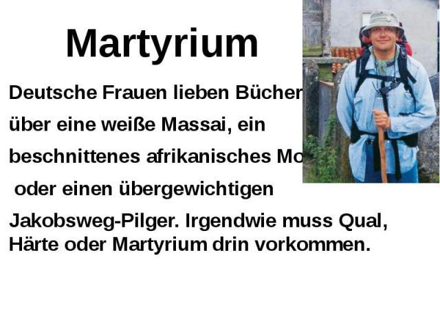 Martyrium Deutsche Frauen lieben Bücher über eine weiße Massai, ein beschnittenes afrikanisches Model oder einen übergewichtigen Jakobsweg-Pilger. Irgendwie muss Qual, Härte oder Martyrium drin vorkommen.