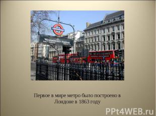 Первое в мире метро было построено в Лондоне в 1863 году Первое в мире метро был