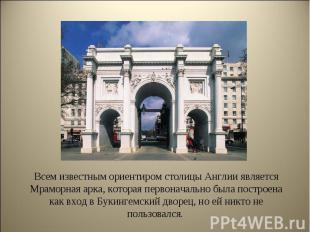Всем известным ориентиром столицы Англии является Мраморная арка, которая первон