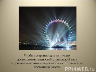 Чтобы построить одну из лучших достопримечательностей- Лондонский глаз, потребов