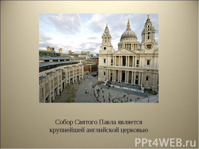 Собор Святого Павла является крупнейшей английской церковью Собор Святого Павла является крупнейшей английской церковью