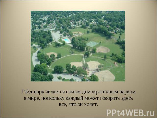 Гайд-парк является самым демократичным парком в мире, поскольку каждый может говорить здесь все, что он хочет. Гайд-парк является самым демократичным парком в мире, поскольку каждый может говорить здесь все, что он хочет.