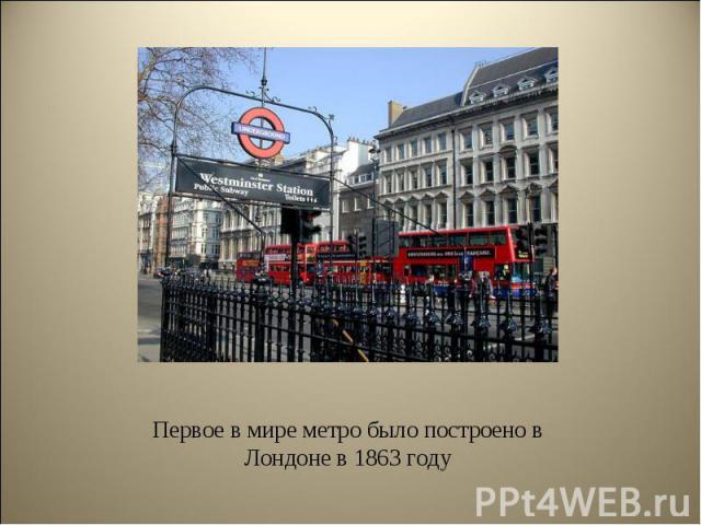 Первое в мире метро было построено в Лондоне в 1863 году Первое в мире метро было построено в Лондоне в 1863 году