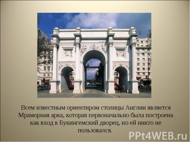 Всем известным ориентиром столицы Англии является Мраморная арка, которая первоначально была построена как вход в Букингемский дворец, но ей никто не пользовался. Всем известным ориентиром столицы Англии является Мраморная арка, которая первоначальн…