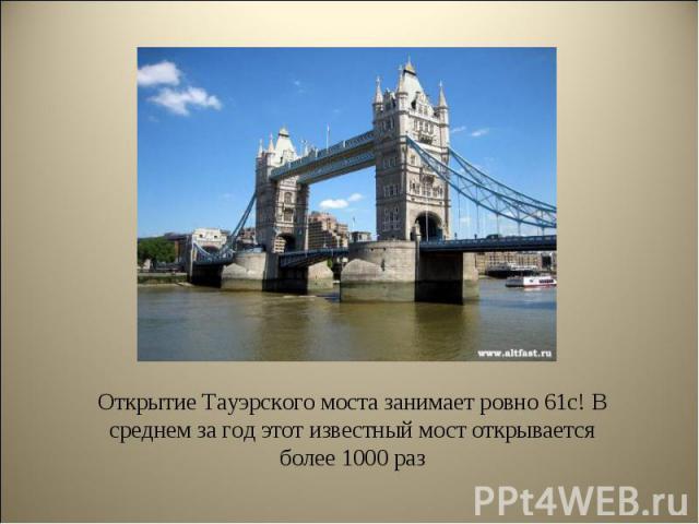 Открытие Тауэрского моста занимает ровно 61с! В среднем за год этот известный мост открывается более 1000 раз Открытие Тауэрского моста занимает ровно 61с! В среднем за год этот известный мост открывается более 1000 раз